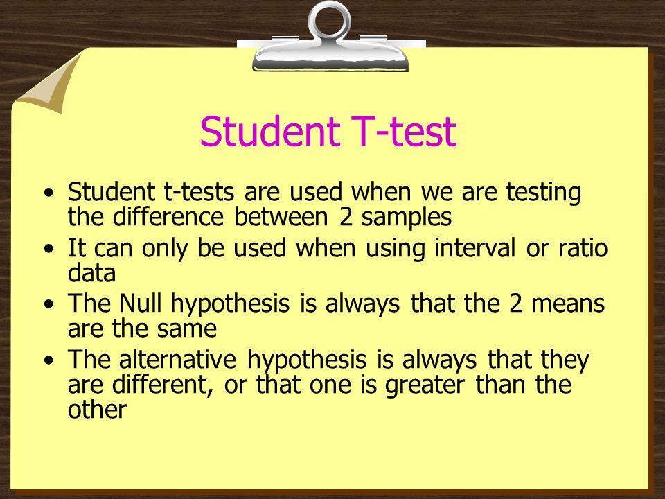 Student T-test Student t-tests are used when we are testing the difference between 2 samples. It can only be used when using interval or ratio data.