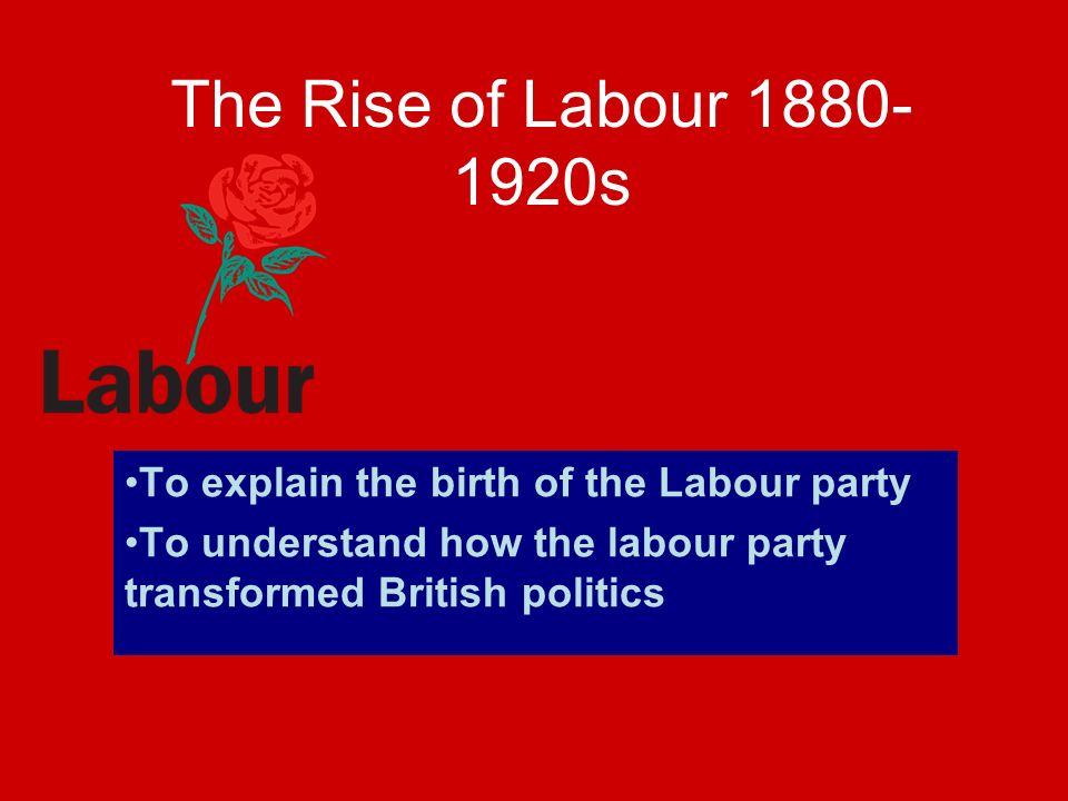 The Rise of Labour 1880-1920s To explain the birth of the Labour party