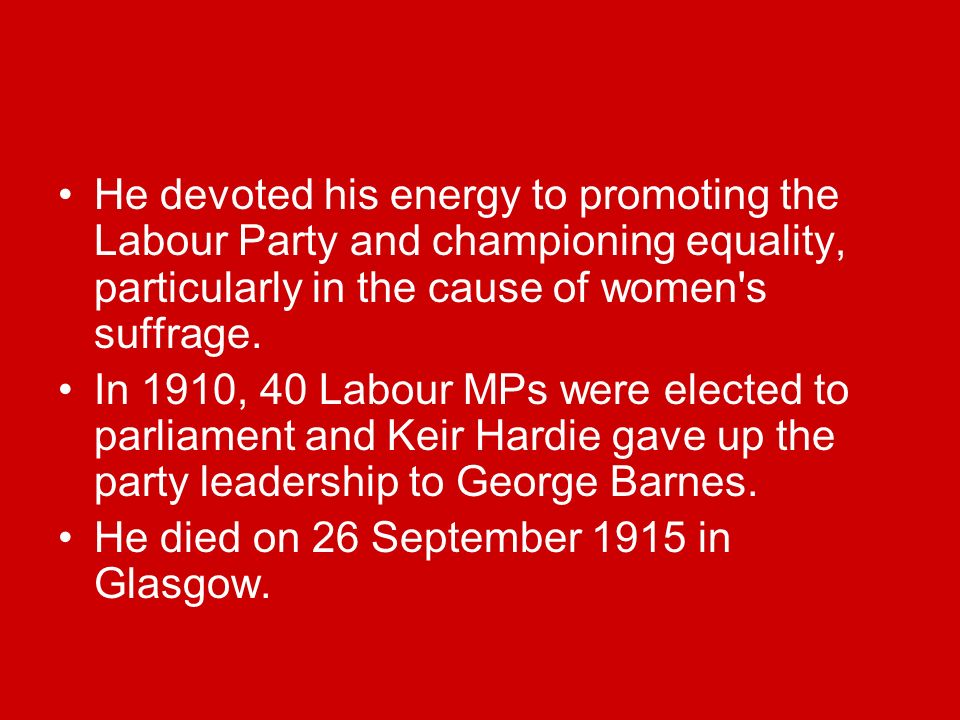 He devoted his energy to promoting the Labour Party and championing equality, particularly in the cause of women s suffrage.