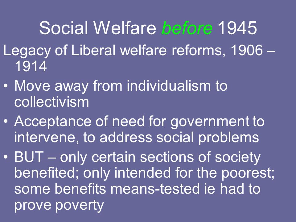 Social Welfare before 1945 Legacy of Liberal welfare reforms, 1906 – 1914. Move away from individualism to collectivism.
