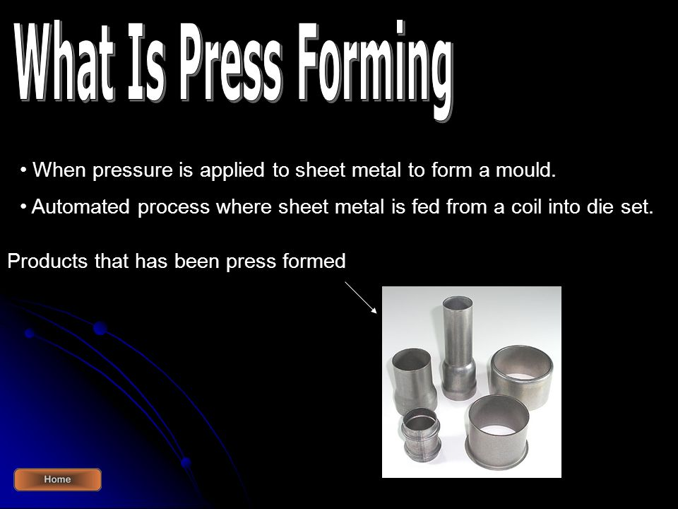 What Is Press Forming When pressure is applied to sheet metal to form a mould. Automated process where sheet metal is fed from a coil into die set.