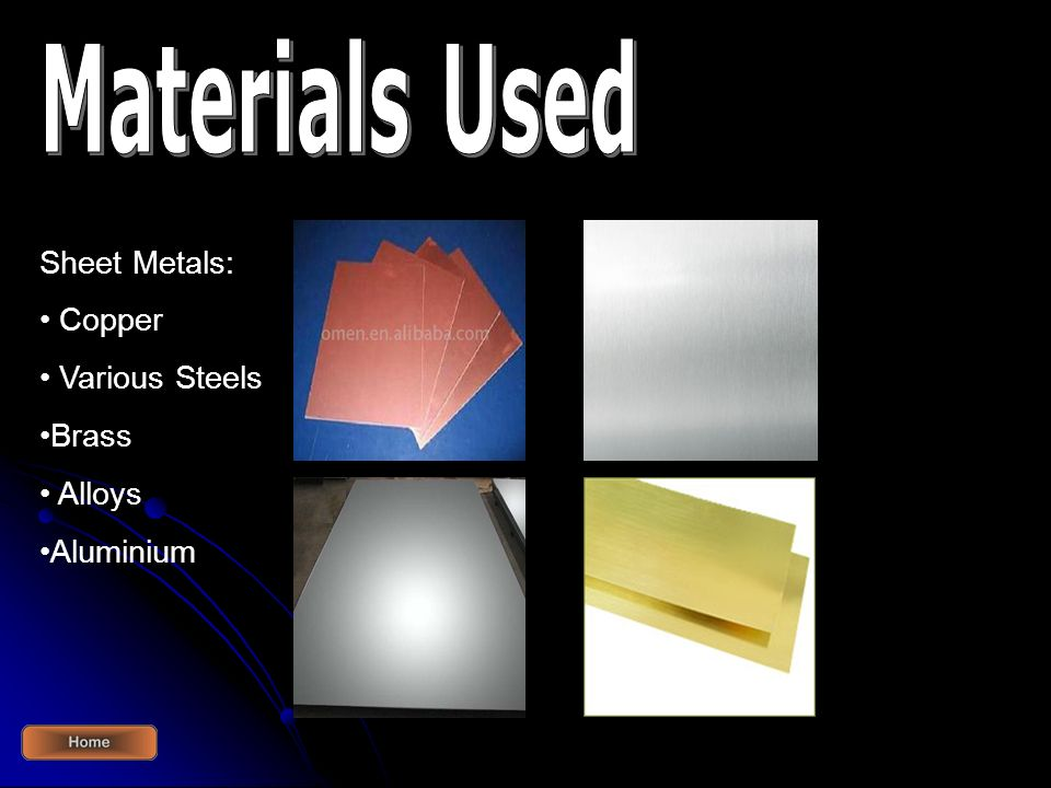 Materials Used Sheet Metals: Copper Various Steels Brass Alloys
