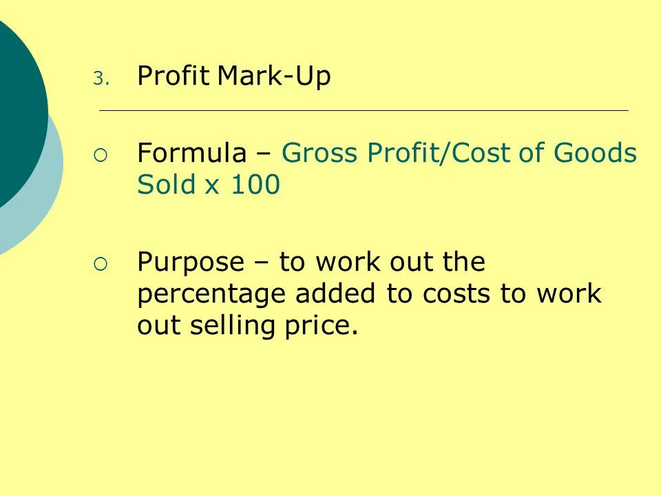 Profit Mark-Up Formula – Gross Profit/Cost of Goods Sold x 100.