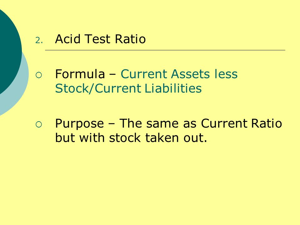 Acid Test RatioFormula – Current Assets less Stock/Current Liabilities.