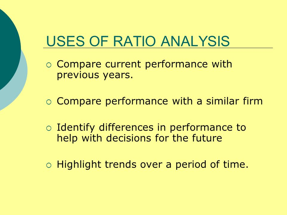 USES OF RATIO ANALYSISCompare current performance with previous years. Compare performance with a similar firm.