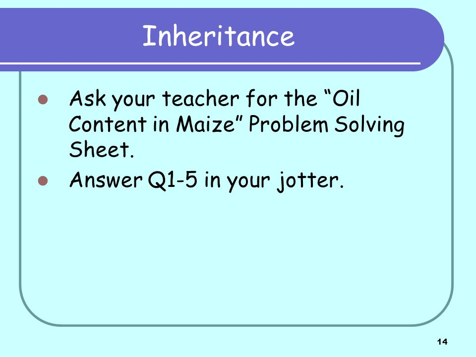 Inheritance Ask your teacher for the Oil Content in Maize Problem Solving Sheet.