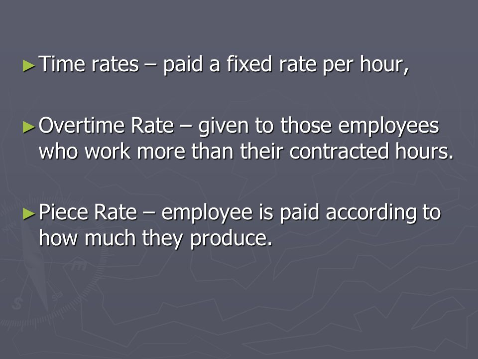 Time rates – paid a fixed rate per hour,