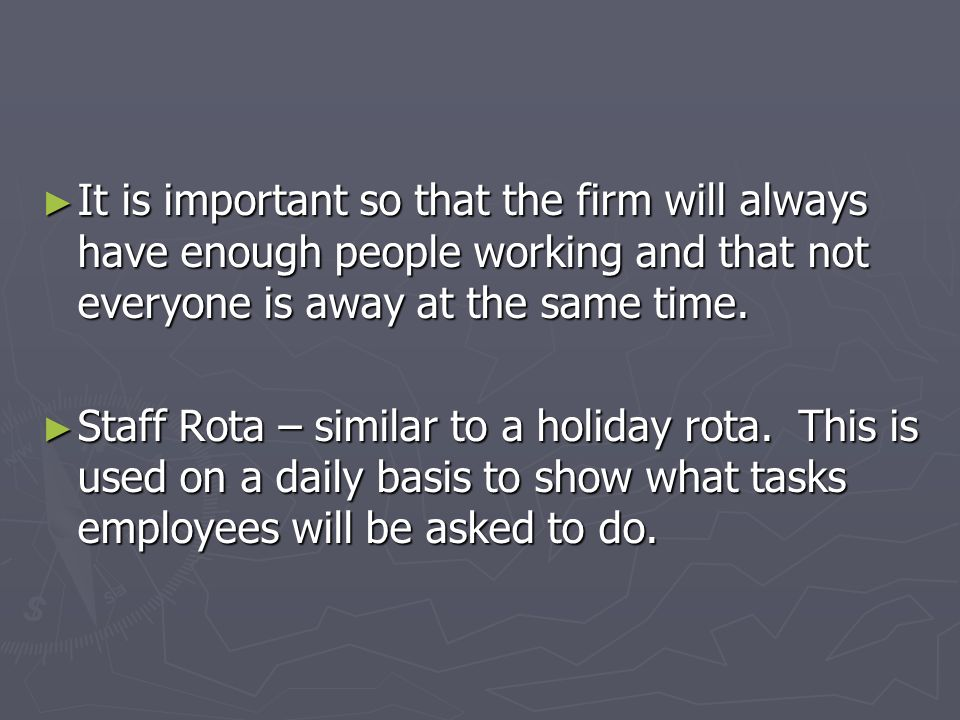It is important so that the firm will always have enough people working and that not everyone is away at the same time.