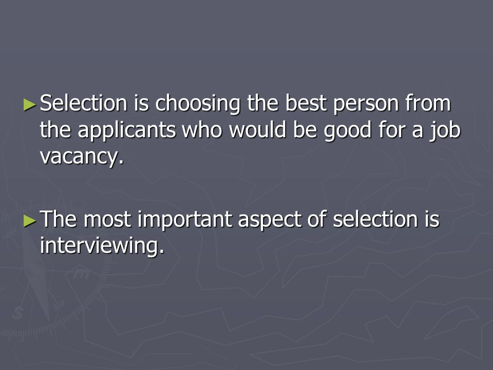 Selection is choosing the best person from the applicants who would be good for a job vacancy.