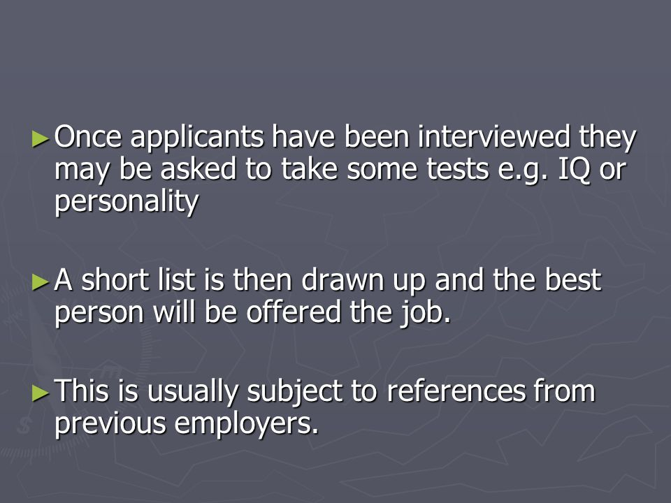 Once applicants have been interviewed they may be asked to take some tests e.g. IQ or personality