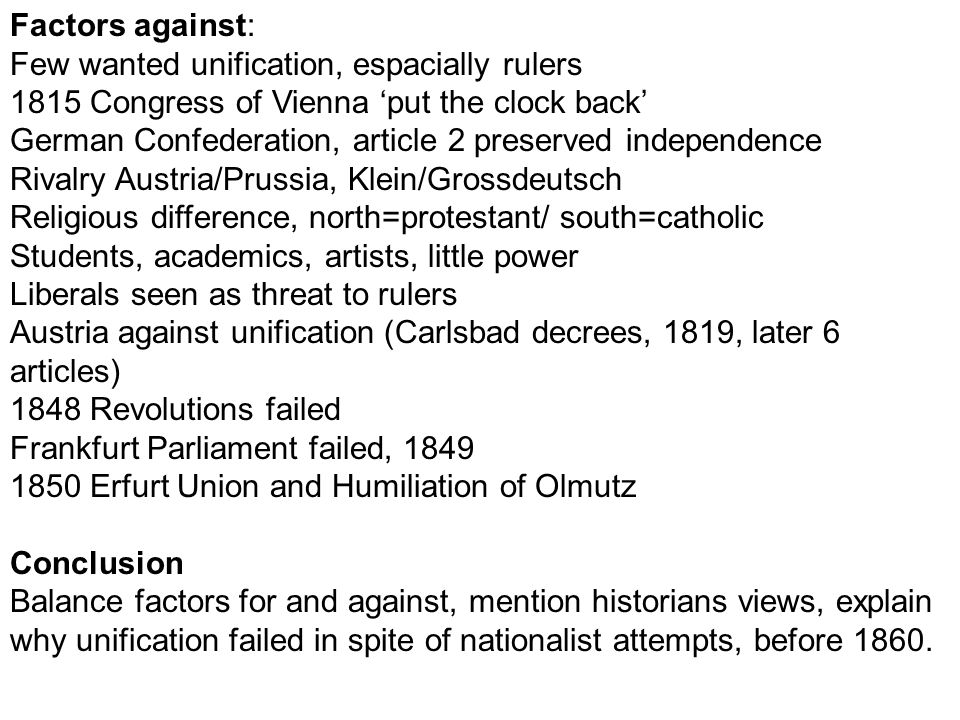 Factors against: Few wanted unification, espacially rulers. 1815 Congress of Vienna 'put the clock back'