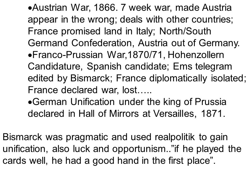 Austrian War, 1866. 7 week war, made Austria appear in the wrong; deals with other countries; France promised land in Italy; North/South Germand Confederation, Austria out of Germany.