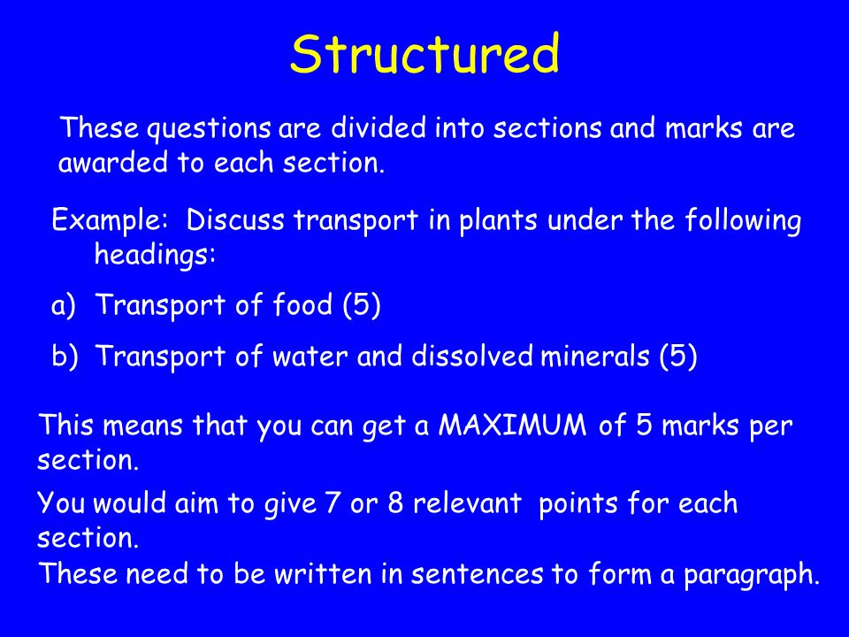 Structured These questions are divided into sections and marks are awarded to each section.