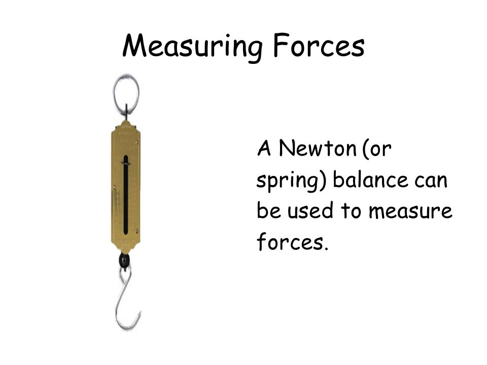 Measuring Forces A Newton (or spring) balance can be used to measure