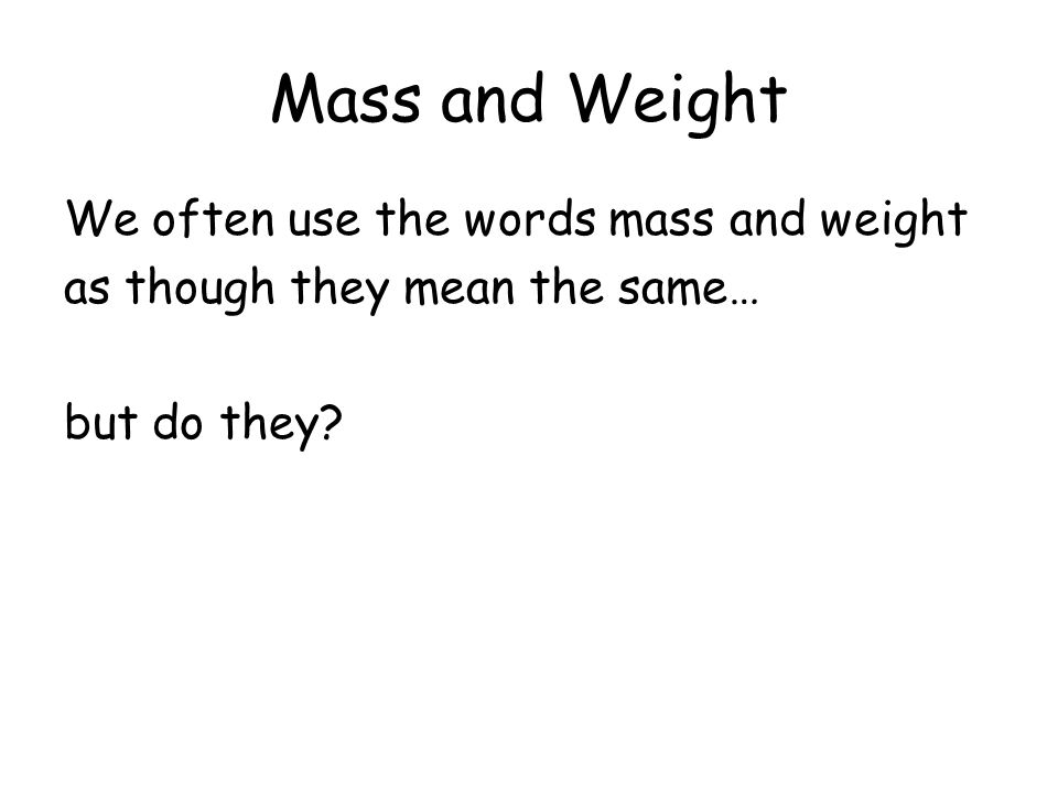 Mass and Weight We often use the words mass and weight