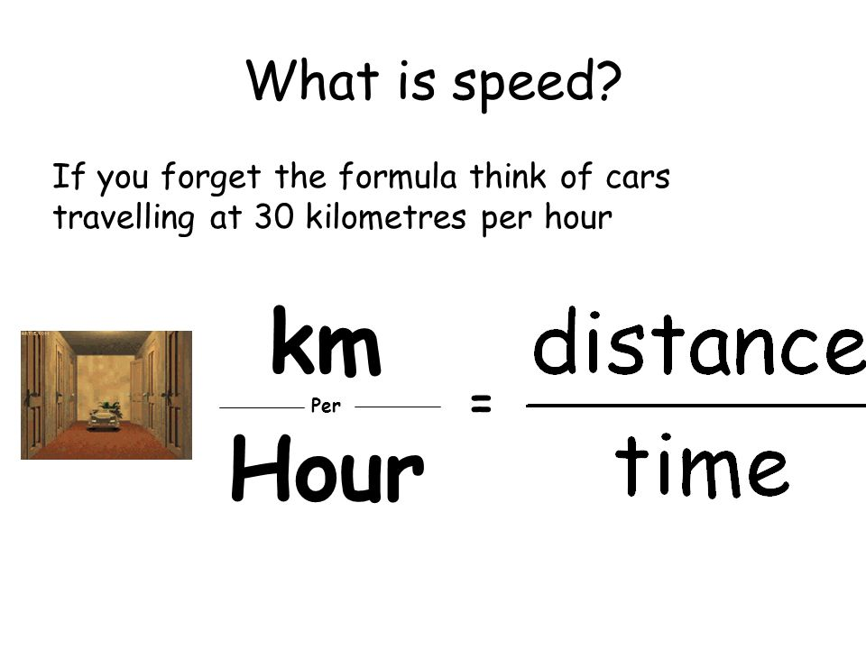 What is speed If you forget the formula think of cars travelling at 30 kilometres per hour. km. Per.
