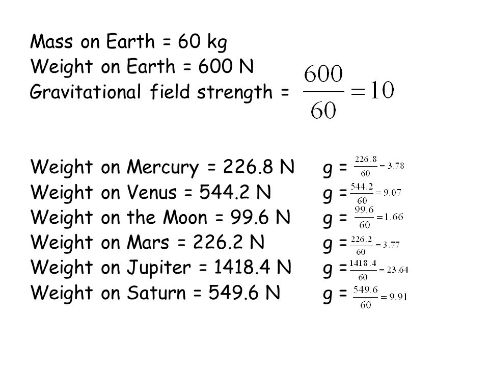 Mass on Earth = 60 kg Weight on Earth = 600 N. Gravitational field strength = Weight on Mercury = 226.8 N g =