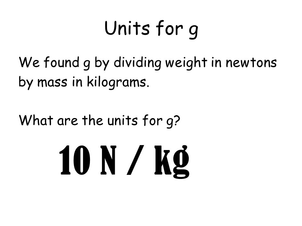 10 N / kg Units for g We found g by dividing weight in newtons