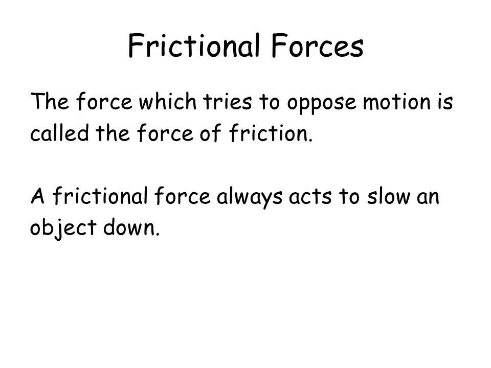 Frictional Forces The force which tries to oppose motion is