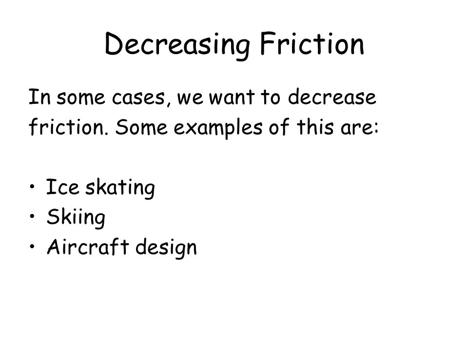 Decreasing Friction In some cases, we want to decrease