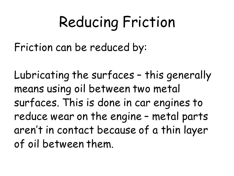 Reducing Friction Friction can be reduced by: