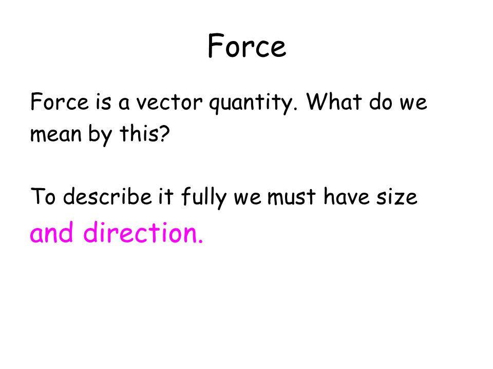 Force and direction. Force is a vector quantity. What do we