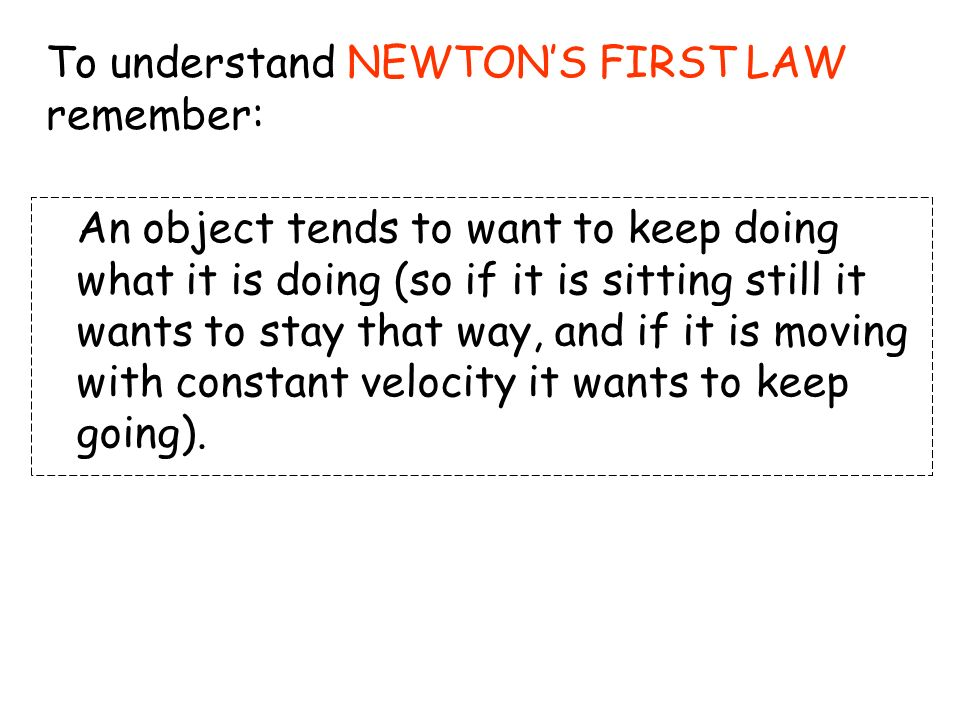 To understand NEWTON'S FIRST LAW remember: