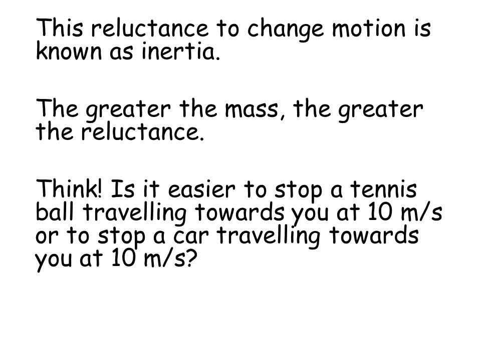This reluctance to change motion is known as inertia.