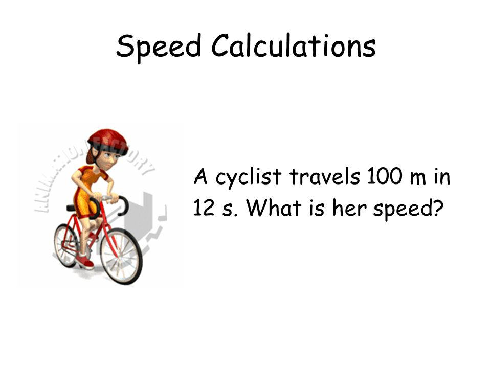 Speed Calculations A cyclist travels 100 m in 12 s. What is her speed