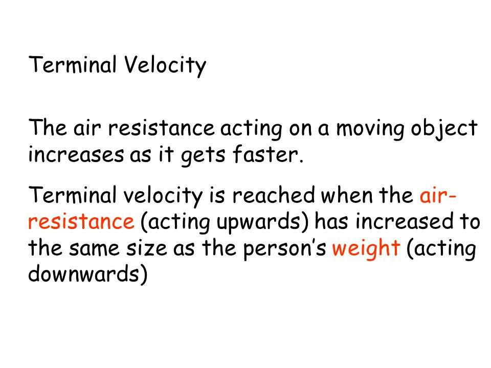 Terminal Velocity The air resistance acting on a moving object increases as it gets faster.