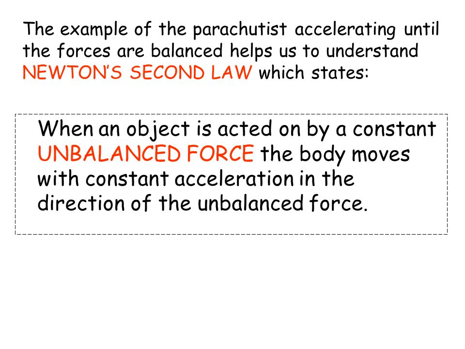 The example of the parachutist accelerating until the forces are balanced helps us to understand NEWTON'S SECOND LAW which states: