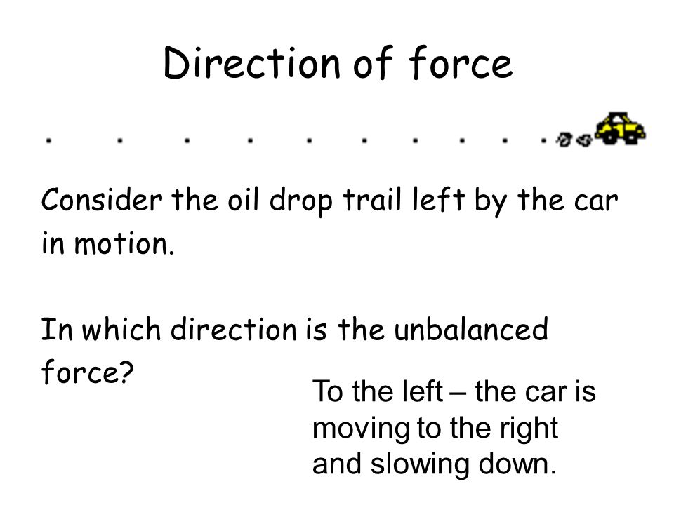 Direction of force Consider the oil drop trail left by the car