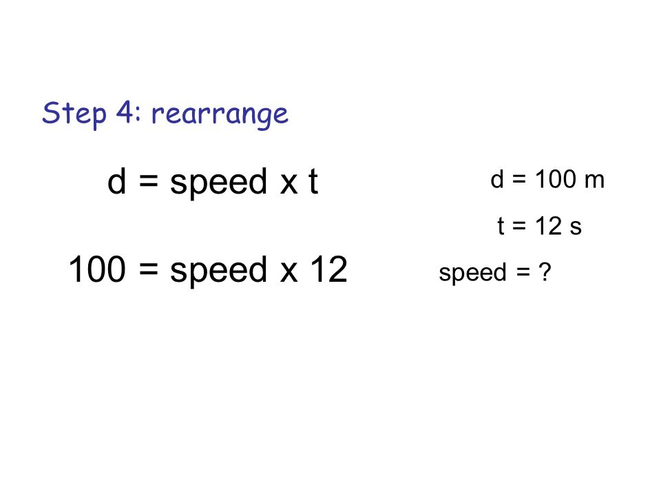 d = speed x t 100 = speed x 12 Step 4: rearrange d = 100 m t = 12 s