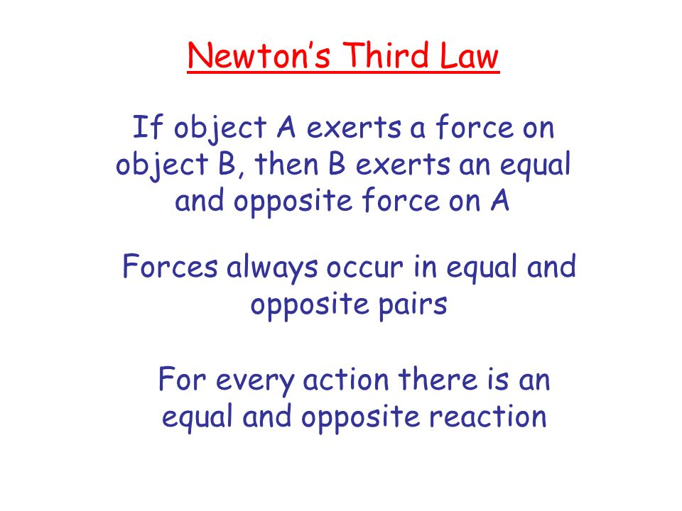 Newton's Third Law If object A exerts a force on object B, then B exerts an equal and opposite force on A.