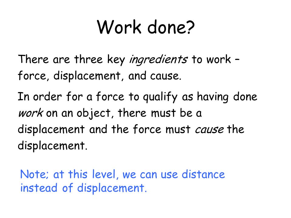 Work done There are three key ingredients to work –