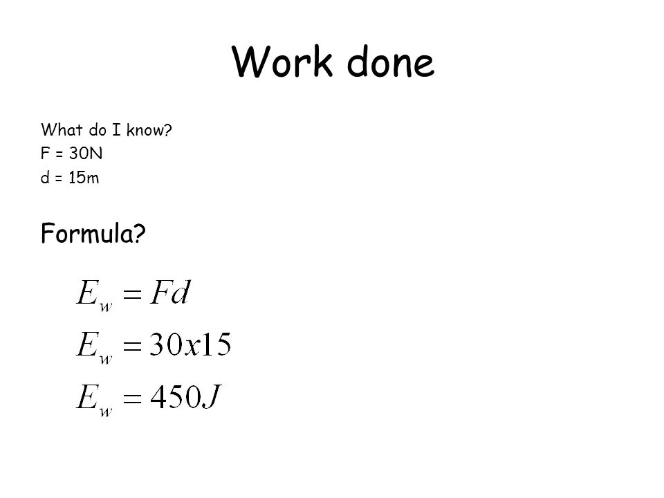 Work done What do I know F = 30N d = 15m Formula