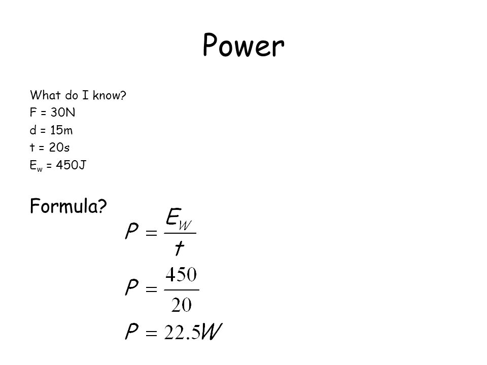 Power What do I know F = 30N d = 15m t = 20s Ew = 450J Formula