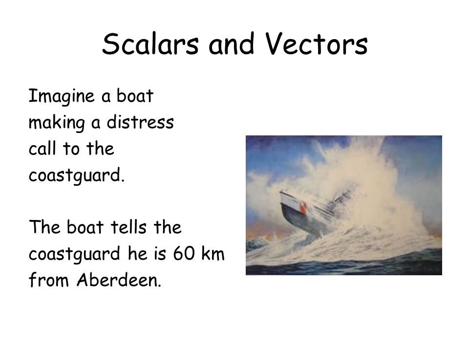 Scalars and Vectors Imagine a boat making a distress call to the