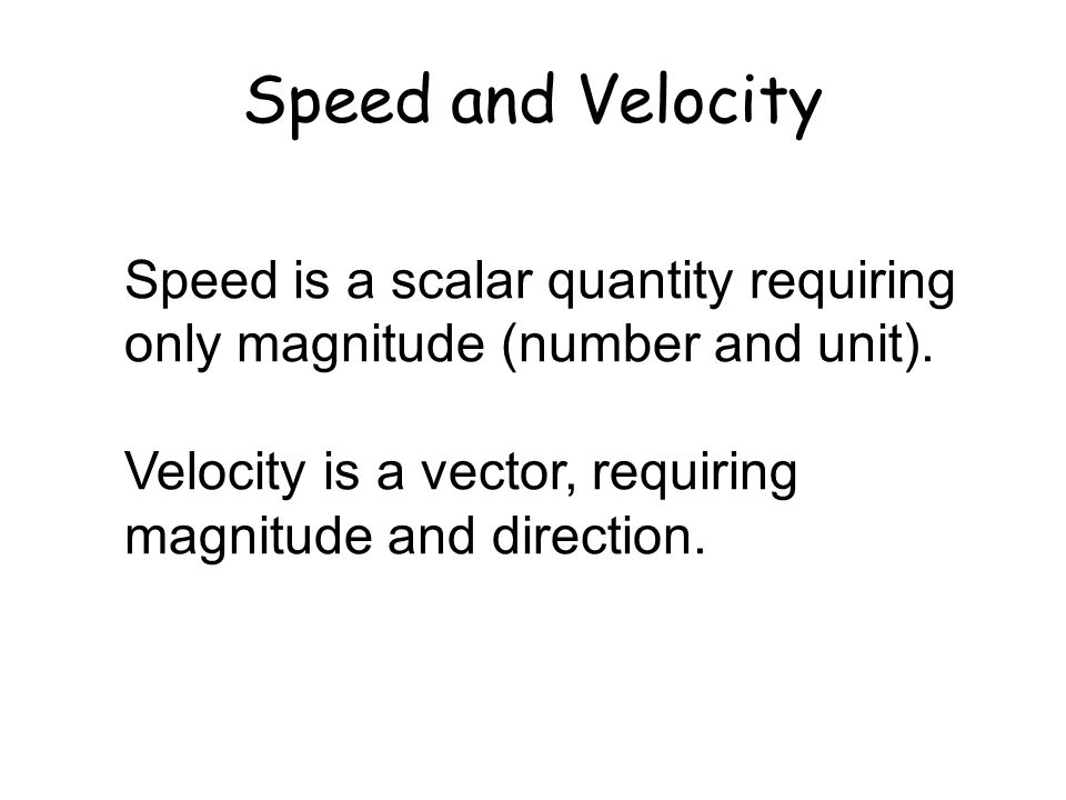 Speed and Velocity Speed is a scalar quantity requiring only magnitude (number and unit). Velocity is a vector, requiring magnitude and direction.