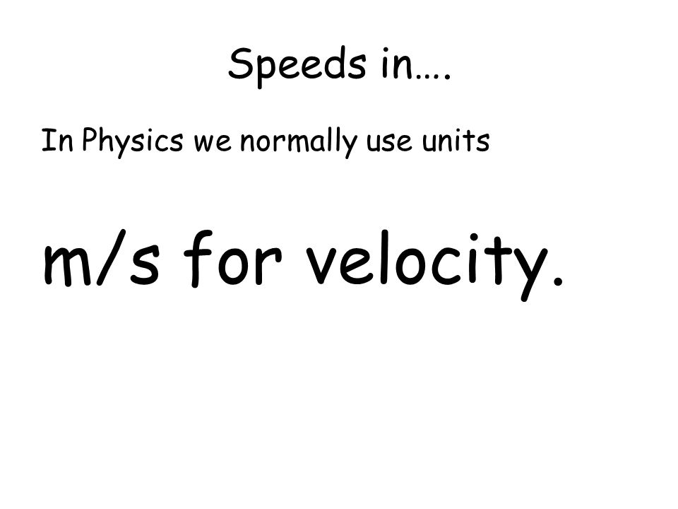 Speeds in…. In Physics we normally use units m/s for velocity.