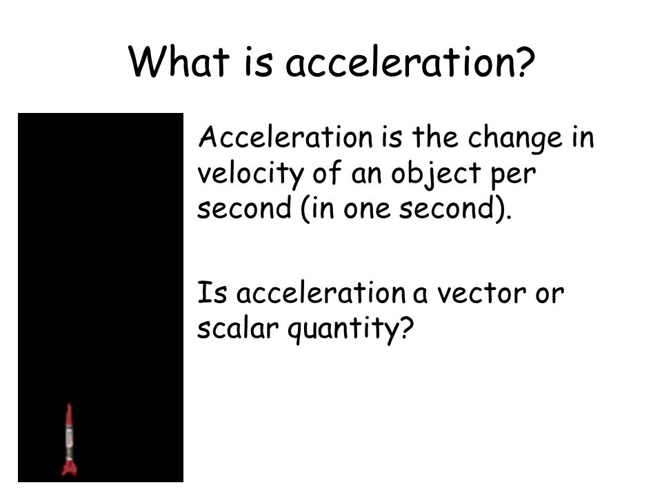 What is acceleration Acceleration is the change in velocity of an object per second (in one second).