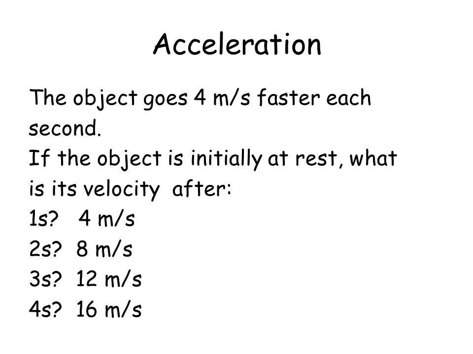 Acceleration The object goes 4 m/s faster each second.
