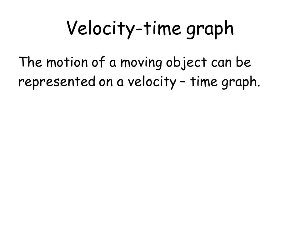 Velocity-time graph The motion of a moving object can be