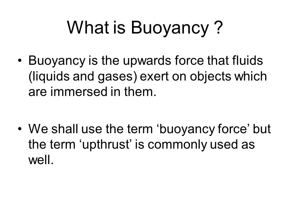 What is Buoyancy Buoyancy is the upwards force that fluids (liquids and gases) exert on objects which are immersed in them.