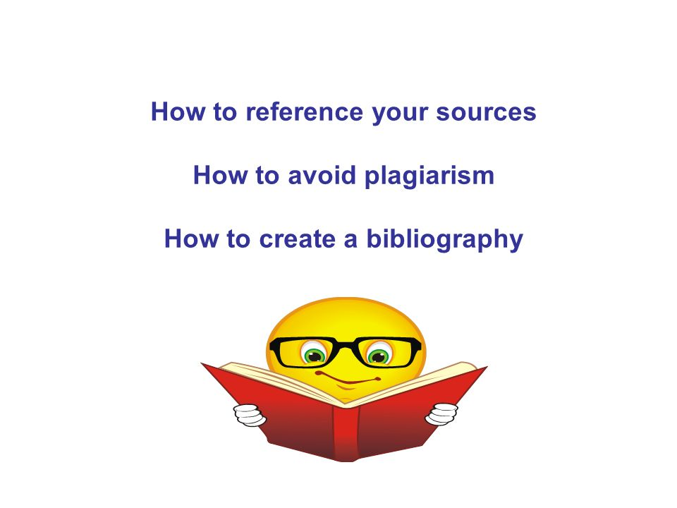 How to reference your sources How to avoid plagiarism How to create a bibliography