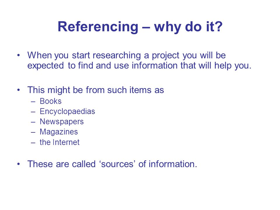 Referencing – why do it When you start researching a project you will be expected to find and use information that will help you.