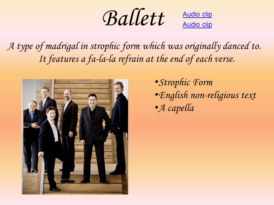 Ballett Audio clip. Audio clip. A type of madrigal in strophic form which was originally danced to.