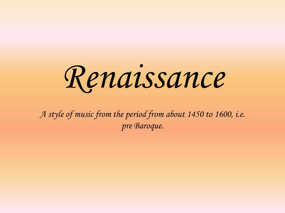 Renaissance A style of music from the period from about 1450 to 1600, i.e. pre Baroque.
