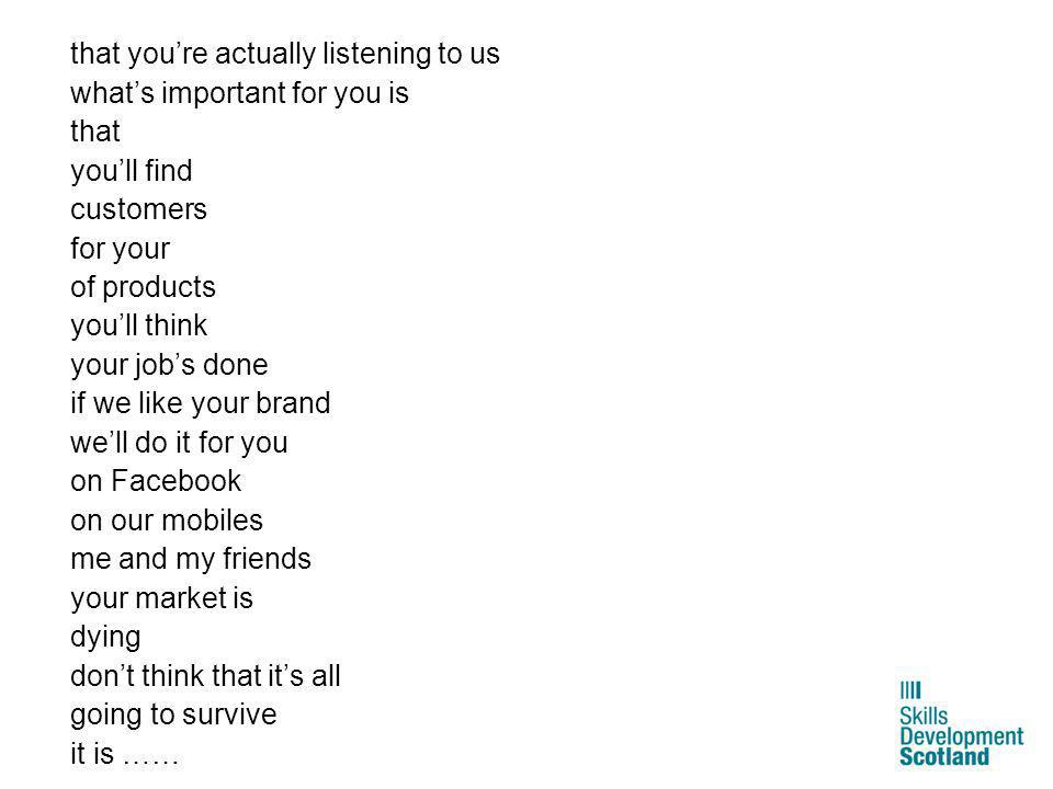 that you're actually listening to us what's important for you is that you'll find customers for your of products you'll think your job's done if we like your brand we'll do it for you on Facebook on our mobiles me and my friends your market is dying don't think that it's all going to survive it is ……