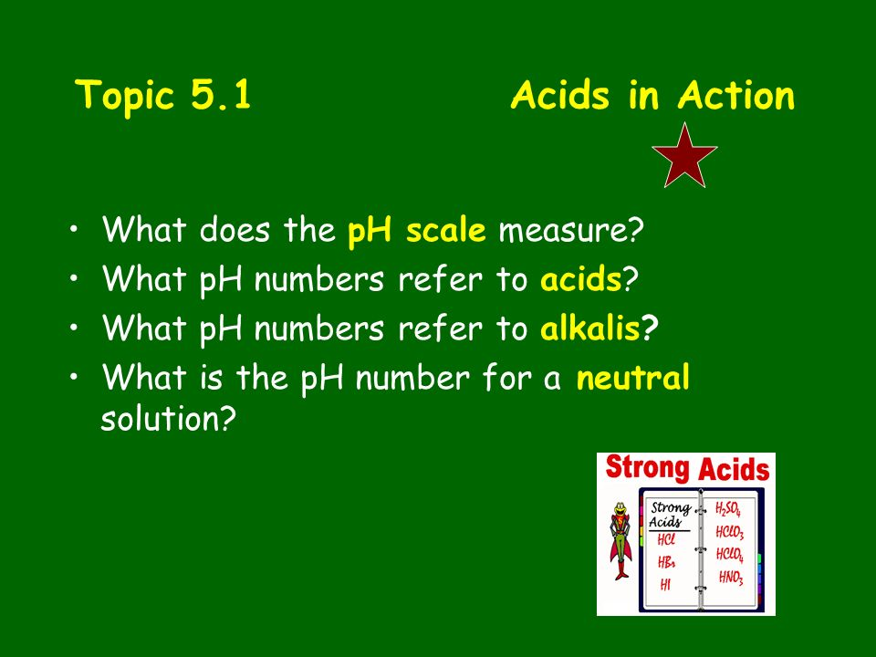 Topic 5.1 Acids in Action What does the pH scale measure